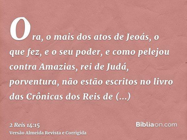 Ora, o mais dos atos de Jeoás, o que fez, e o seu poder, e como pelejou contra Amazias, rei de Judá, porventura, não estão escritos no livro das Crônicas dos Re