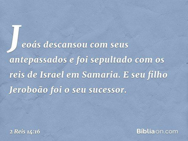 Jeoás descansou com seus antepassados e foi sepultado com os reis de Israel em Samaria. E seu filho Jeroboão foi o seu sucessor. -- 2 Reis 14:16