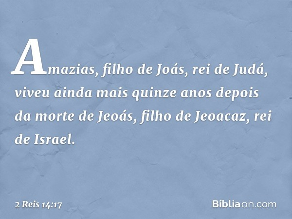 Amazias, filho de Joás, rei de Judá, viveu ainda mais quinze anos depois da morte de Jeoás, filho de Jeoacaz, rei de Israel. -- 2 Reis 14:17