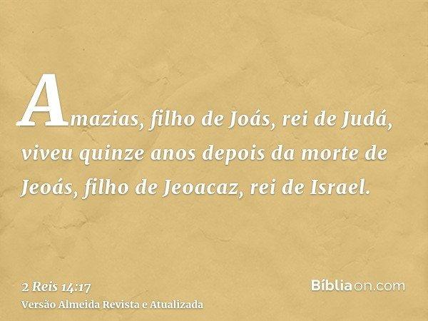 Amazias, filho de Joás, rei de Judá, viveu quinze anos depois da morte de Jeoás, filho de Jeoacaz, rei de Israel.