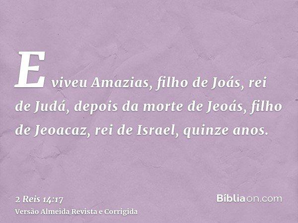 E viveu Amazias, filho de Joás, rei de Judá, depois da morte de Jeoás, filho de Jeoacaz, rei de Israel, quinze anos.