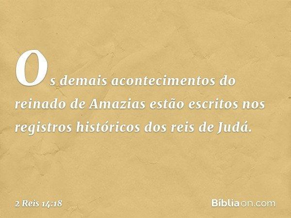 Os demais acontecimentos do reinado de Amazias estão escritos nos registros históricos dos reis de Judá. -- 2 Reis 14:18