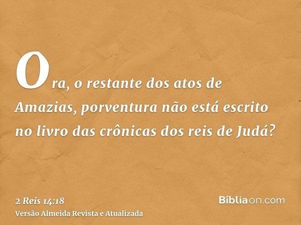 Ora, o restante dos atos de Amazias, porventura não está escrito no livro das crônicas dos reis de Judá?