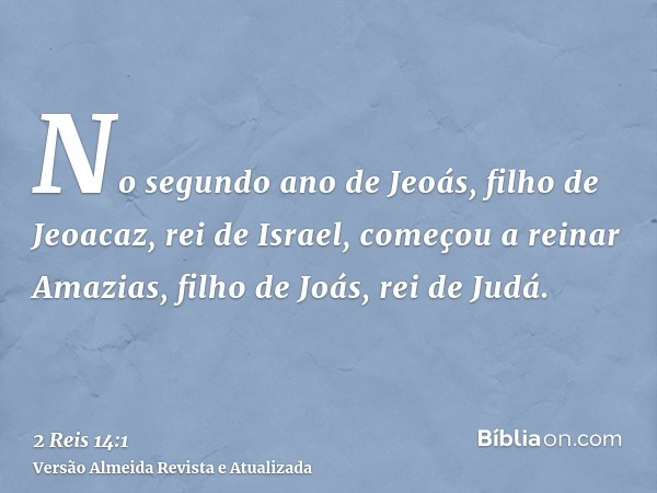 No segundo ano de Jeoás, filho de Jeoacaz, rei de Israel, começou a reinar Amazias, filho de Joás, rei de Judá.
