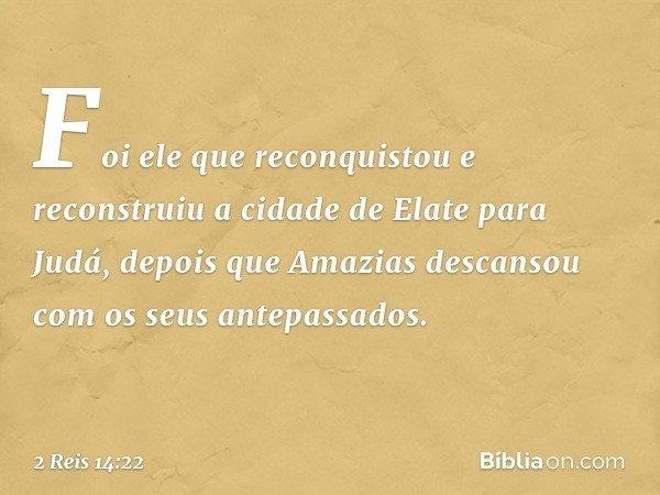 Foi ele que reconquistou e reconstruiu a cidade de Elate para Judá, depois que Amazias descansou com os seus antepassados. -- 2 Reis 14:22
