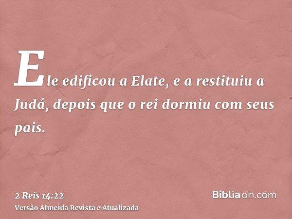Ele edificou a Elate, e a restituiu a Judá, depois que o rei dormiu com seus pais.
