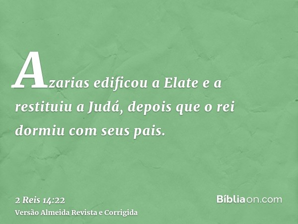 Azarias edificou a Elate e a restituiu a Judá, depois que o rei dormiu com seus pais.