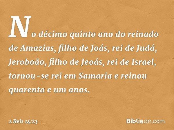 No décimo quinto ano do reinado de Amazias, filho de Joás, rei de Judá, Jeroboão, filho de Jeoás, rei de Israel, tornou-se rei em Samaria e reinou quarenta e um