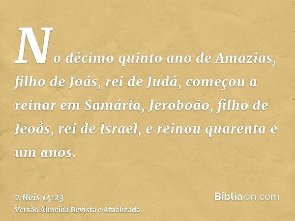 No décimo quinto ano de Amazias, filho de Joás, rei de Judá, começou a reinar em Samária, Jeroboão, filho de Jeoás, rei de Israel, e reinou quarenta e um anos.