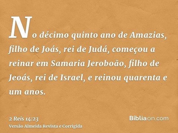 No décimo quinto ano de Amazias, filho de Joás, rei de Judá, começou a reinar em Samaria Jeroboão, filho de Jeoás, rei de Israel, e reinou quarenta e um anos.