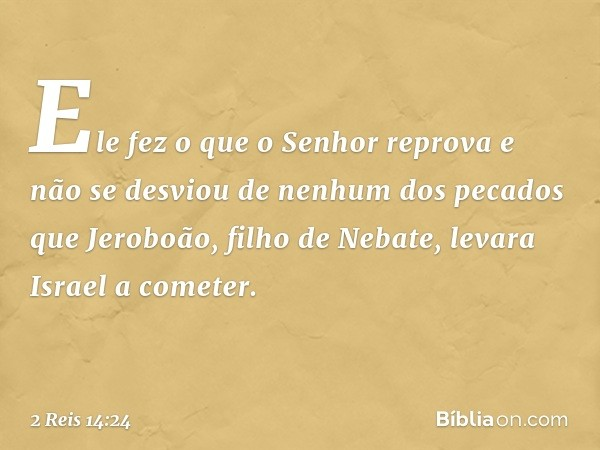 Ele fez o que o Senhor reprova e não se desviou de nenhum dos pecados que Jeroboão, filho de Nebate, levara Israel a cometer. -- 2 Reis 14:24