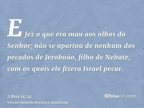E fez o que era mau aos olhos do Senhor; não se apartou de nenhum dos pecados de Jeroboão, filho de Nebate, com os quais ele fizera Israel pecar.