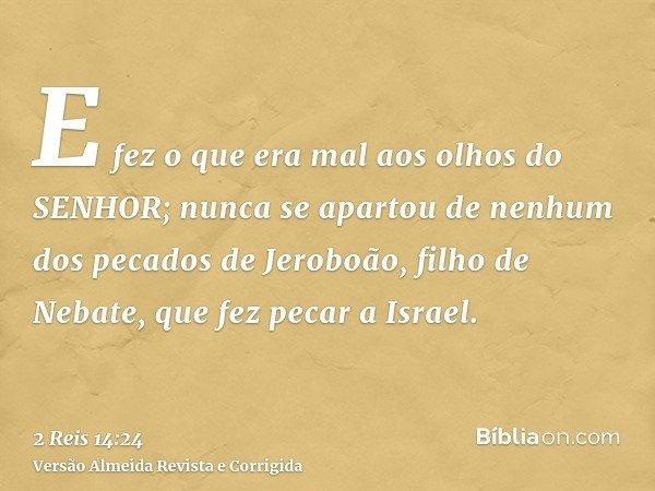 E fez o que era mal aos olhos do SENHOR; nunca se apartou de nenhum dos pecados de Jeroboão, filho de Nebate, que fez pecar a Israel.