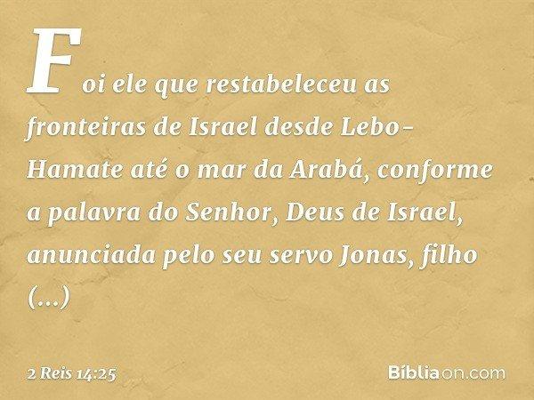 Foi ele que restabeleceu as fronteiras de Israel desde Lebo-Hamate até o mar da Arabá, conforme a palavra do Senhor, Deus de Israel, anunciada pelo seu servo Jo