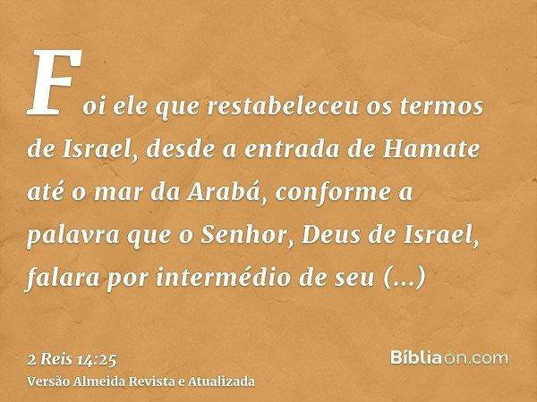 Foi ele que restabeleceu os termos de Israel, desde a entrada de Hamate até o mar da Arabá, conforme a palavra que o Senhor, Deus de Israel, falara por interméd