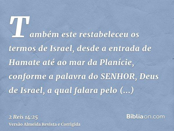 Também este restabeleceu os termos de Israel, desde a entrada de Hamate até ao mar da Planície, conforme a palavra do SENHOR, Deus de Israel, a qual falara pelo