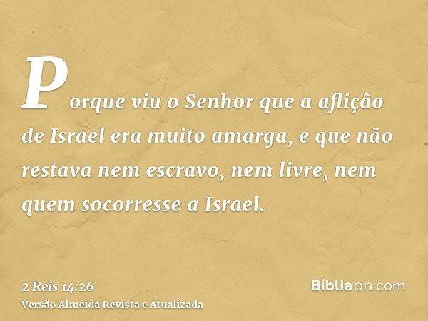 Porque viu o Senhor que a aflição de Israel era muito amarga, e que não restava nem escravo, nem livre, nem quem socorresse a Israel.