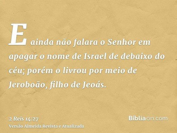 E ainda não falara o Senhor em apagar o nome de Israel de debaixo do céu; porém o livrou por meio de Jeroboão, filho de Jeoás.