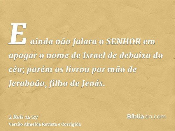 E ainda não falara o SENHOR em apagar o nome de Israel de debaixo do céu; porém os livrou por mão de Jeroboão, filho de Jeoás.