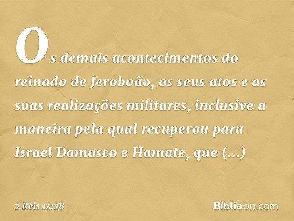 Os demais acontecimentos do reinado de Jeroboão, os seus atos e as suas realizações militares, inclusive a maneira pela qual recuperou para Israel Damasco e Ham