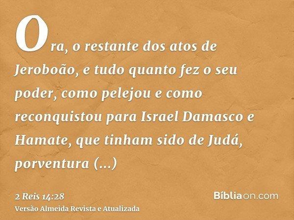 Ora, o restante dos atos de Jeroboão, e tudo quanto fez o seu poder, como pelejou e como reconquistou para Israel Damasco e Hamate, que tinham sido de Judá, por
