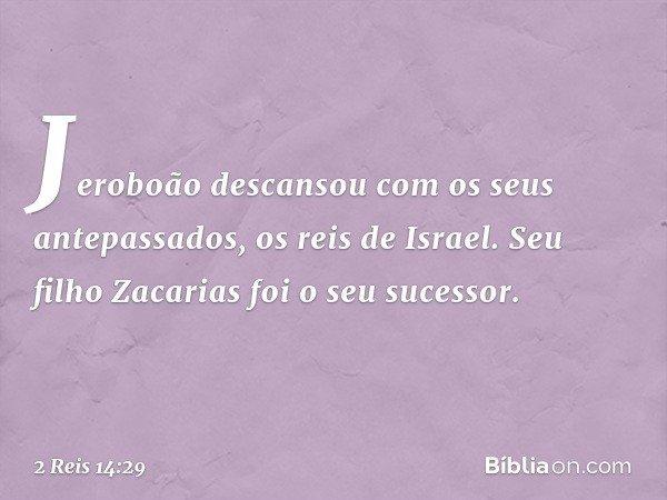 Jeroboão descansou com os seus antepassados, os reis de Israel. Seu filho Zacarias foi o seu sucessor. -- 2 Reis 14:29