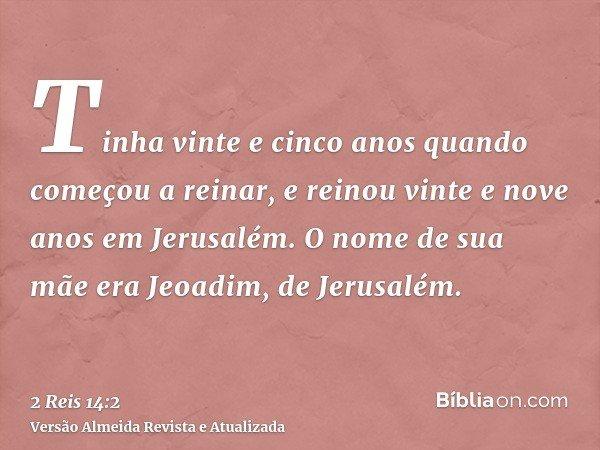 Tinha vinte e cinco anos quando começou a reinar, e reinou vinte e nove anos em Jerusalém. O nome de sua mãe era Jeoadim, de Jerusalém.