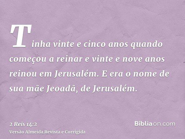 Tinha vinte e cinco anos quando começou a reinar e vinte e nove anos reinou em Jerusalém. E era o nome de sua mãe Jeoadã, de Jerusalém.