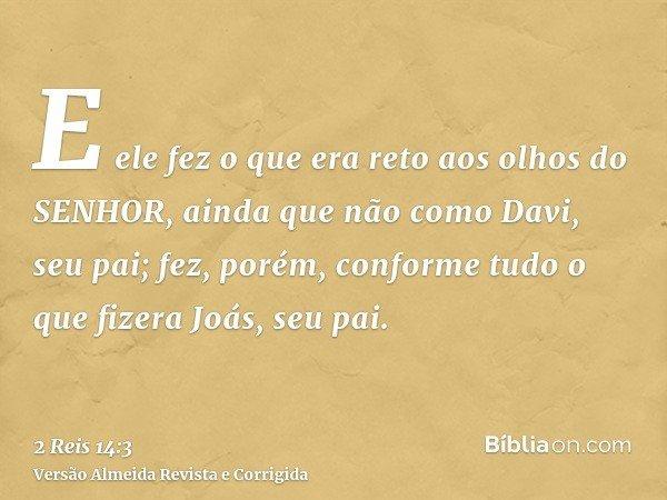 E ele fez o que era reto aos olhos do SENHOR, ainda que não como Davi, seu pai; fez, porém, conforme tudo o que fizera Joás, seu pai.