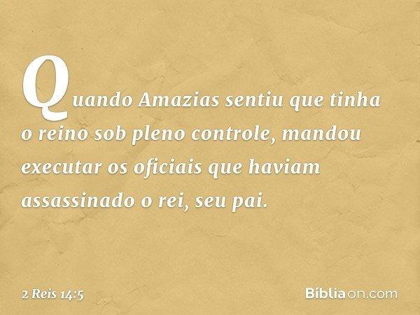 Quando Amazias sentiu que tinha o reino sob pleno controle, mandou executar os oficiais que haviam assassinado o rei, seu pai. -- 2 Reis 14:5