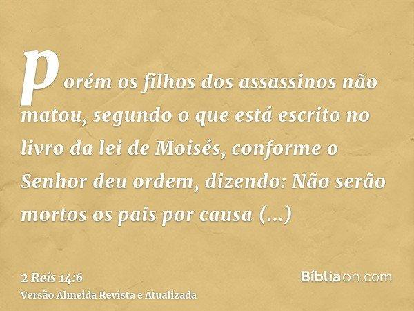 porém os filhos dos assassinos não matou, segundo o que está escrito no livro da lei de Moisés, conforme o Senhor deu ordem, dizendo: Não serão mortos os pais p