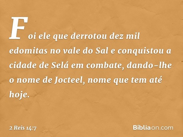 Foi ele que derrotou dez mil edomitas no vale do Sal e conquistou a cidade de Selá em combate, dando-lhe o nome de Jocteel, nome que tem até hoje. -- 2 Reis 14: