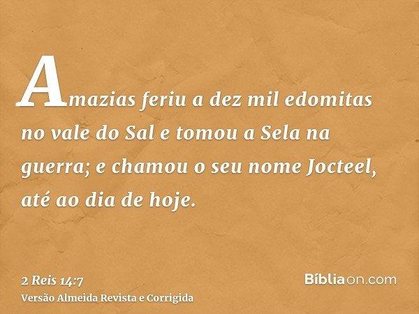 Amazias feriu a dez mil edomitas no vale do Sal e tomou a Sela na guerra; e chamou o seu nome Jocteel, até ao dia de hoje.