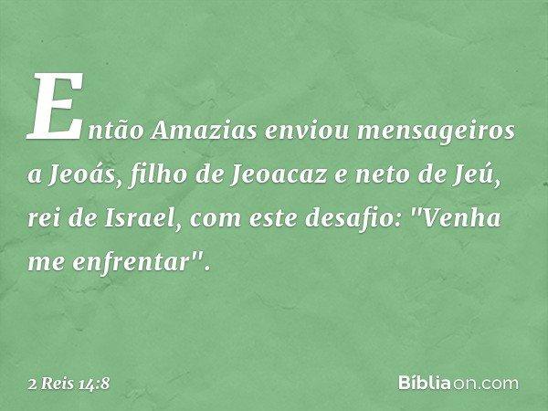 """Então Amazias enviou mensageiros a Jeoás, filho de Jeoacaz e neto de Jeú, rei de Israel, com este desafio: """"Venha me enfrentar"""". -- 2 Reis 14:8"""