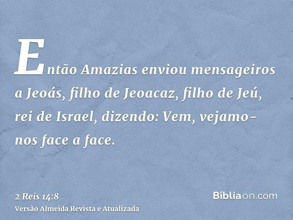 Então Amazias enviou mensageiros a Jeoás, filho de Jeoacaz, filho de Jeú, rei de Israel, dizendo: Vem, vejamo-nos face a face.