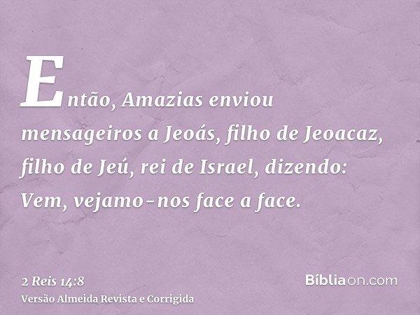 Então, Amazias enviou mensageiros a Jeoás, filho de Jeoacaz, filho de Jeú, rei de Israel, dizendo: Vem, vejamo-nos face a face.