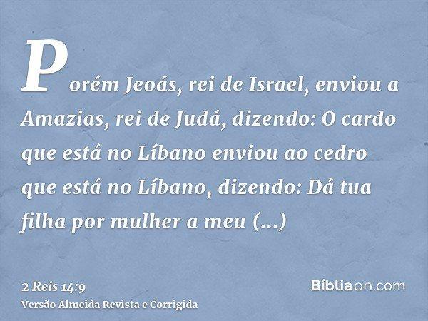 Porém Jeoás, rei de Israel, enviou a Amazias, rei de Judá, dizendo: O cardo que está no Líbano enviou ao cedro que está no Líbano, dizendo: Dá tua filha por mul