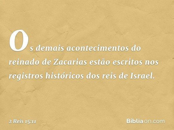 Os demais acontecimentos do reinado de Zacarias estão escritos nos registros históricos dos reis de Israel. -- 2 Reis 15:11
