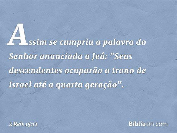 """Assim se cumpriu a palavra do Senhor anunciada a Jeú: """"Seus descendentes ocuparão o trono de Israel até a quarta geração"""". -- 2 Reis 15:12"""