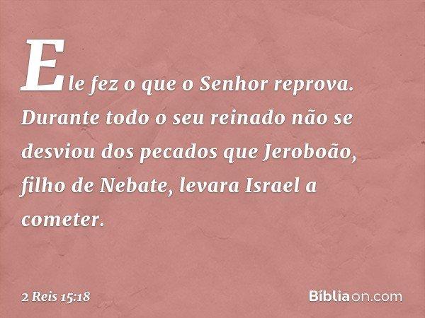 Ele fez o que o Senhor reprova. Durante todo o seu reinado não se desviou dos pecados que Jeroboão, filho de Nebate, levara Israel a cometer. -- 2 Reis 15:18