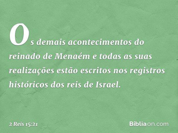 Os demais acontecimentos do reinado de Menaém e todas as suas realizações estão escritos nos registros históricos dos reis de Israel. -- 2 Reis 15:21