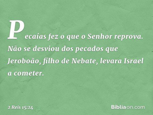 Pecaías fez o que o Senhor reprova. Não se desviou dos pecados que Jeroboão, filho de Nebate, levara Israel a cometer. -- 2 Reis 15:24