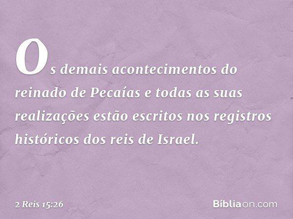 Os demais acontecimentos do reinado de Pecaías e todas as suas realizações estão escritos nos registros históricos dos reis de Israel. -- 2 Reis 15:26