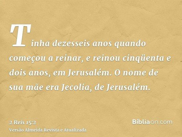 Tinha dezesseis anos quando começou a reinar, e reinou cinqüenta e dois anos, em Jerusalém. O nome de sua mãe era Jecolia, de Jerusalém.