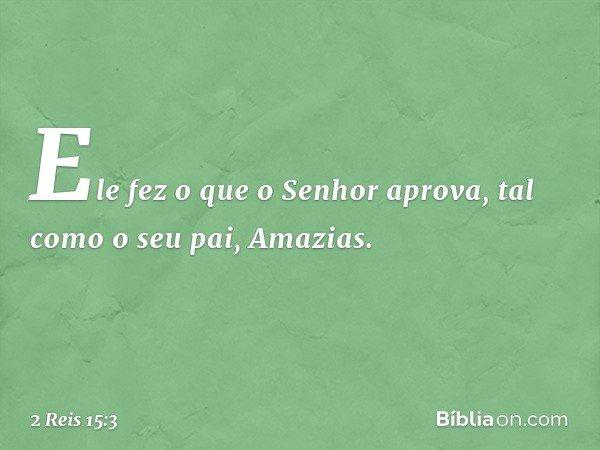 Ele fez o que o Senhor aprova, tal como o seu pai, Amazias. -- 2 Reis 15:3