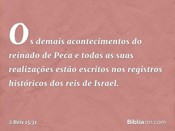 Os demais acontecimentos do reinado de Peca e todas as suas realizações estão escritos nos registros históricos dos reis de Israel. -- 2 Reis 15:31