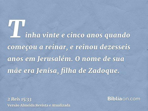 Tinha vinte e cinco anos quando começou a reinar, e reinou dezesseis anos em Jerusalém. O nome de sua mãe era Jenisa, filha de Zadoque.