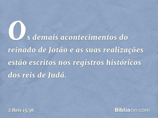 Os demais acontecimentos do reinado de Jotão e as suas realizações estão escritos nos registros históricos dos reis de Judá. -- 2 Reis 15:36