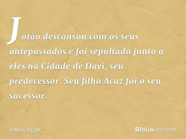 Jotão descansou com os seus antepassados e foi sepultado junto a eles na Cidade de Davi, seu predecessor. Seu filho Acaz foi o seu sucessor. -- 2 Reis 15:38