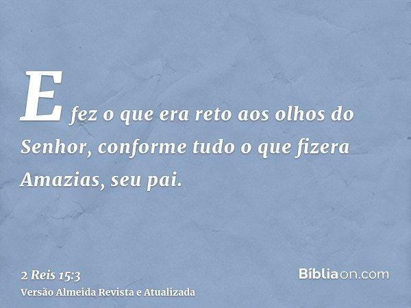 E fez o que era reto aos olhos do Senhor, conforme tudo o que fizera Amazias, seu pai.